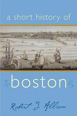 A Short History of Boston By Allison, Robert J.